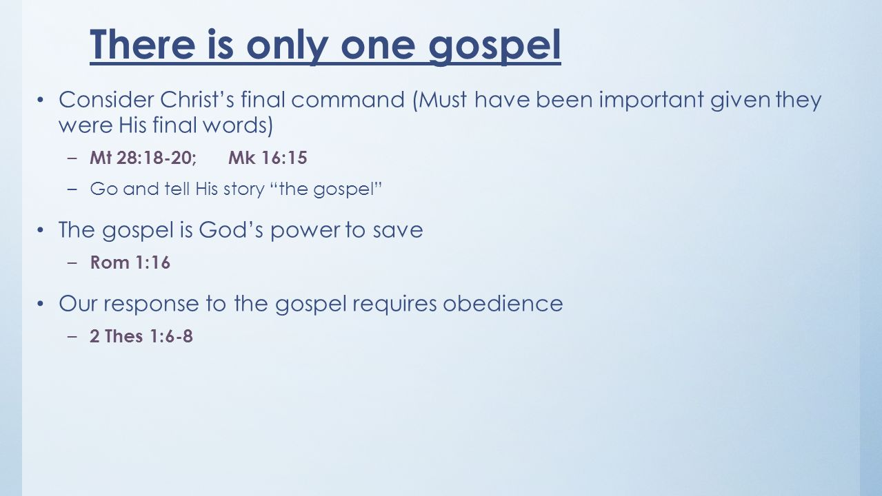 There is only one gospel Consider Christs final command (Must have been important given they were His final words) – Mt 28:18-20; Mk 16:15 –Go and tel