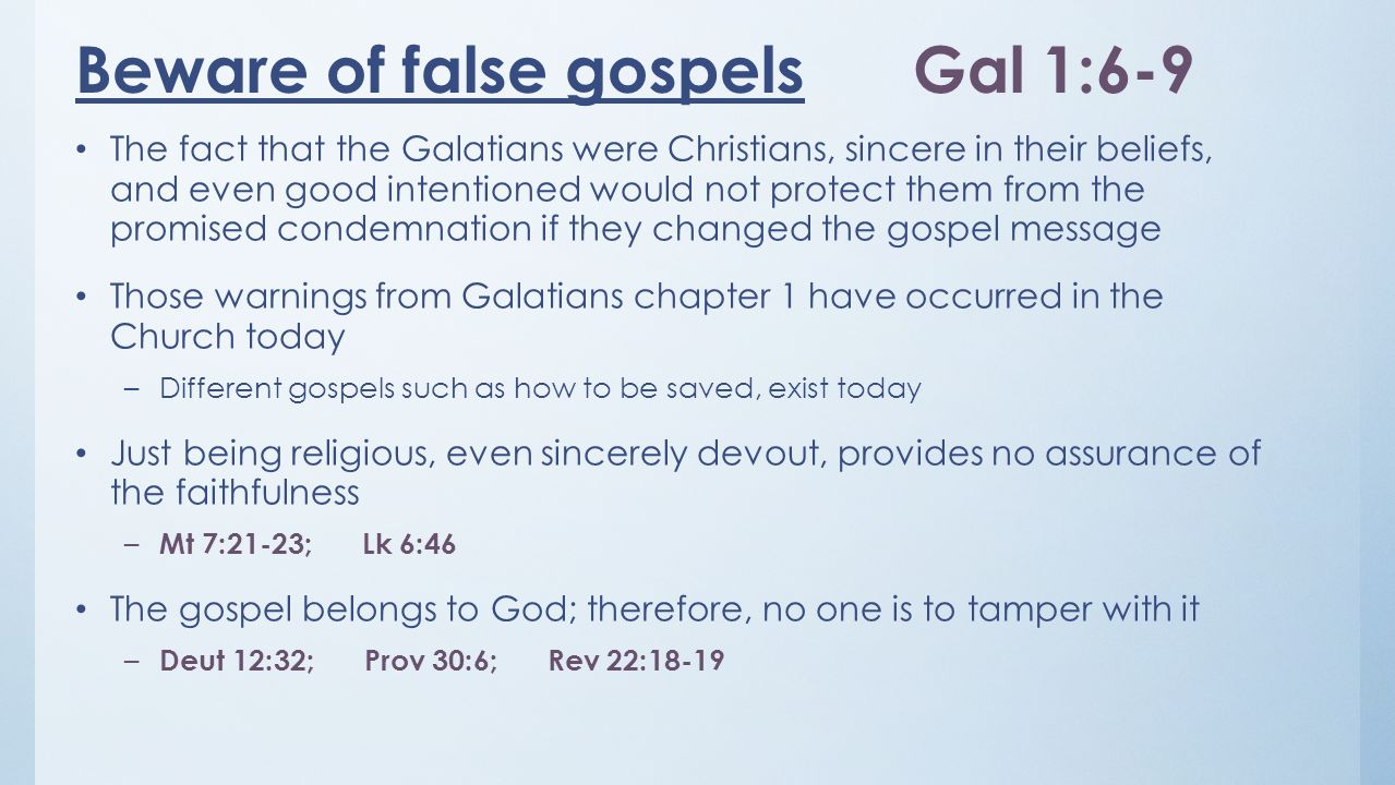 Beware of false gospelsGal 1:6-9 The fact that the Galatians were Christians, sincere in their beliefs, and even good intentioned would not protect th