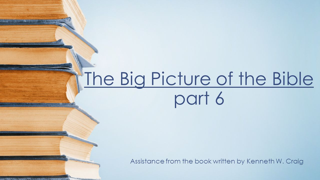 The Big Picture of the Bible part 6 Assistance from the book written by Kenneth W. Craig