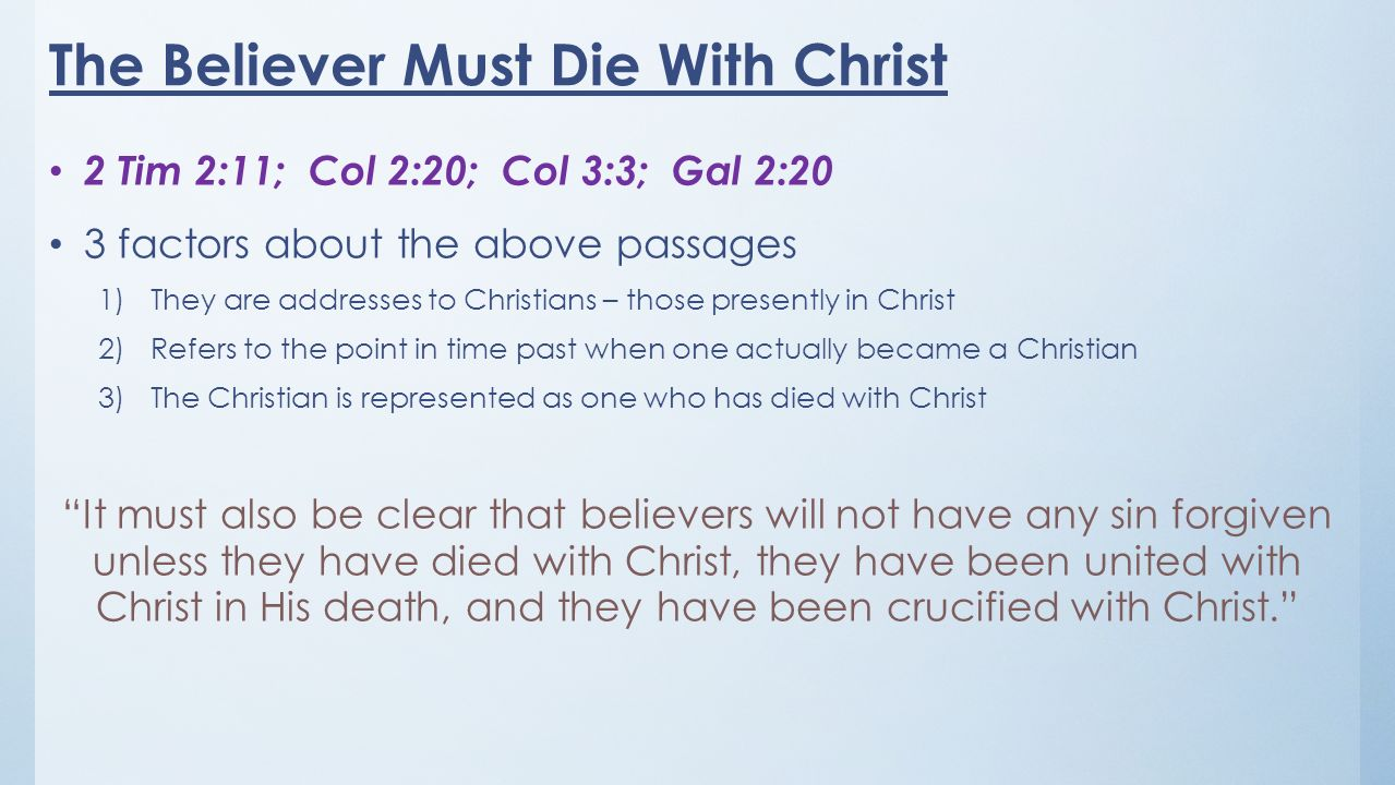 The Believer Must Die With Christ 2 Tim 2:11; Col 2:20; Col 3:3; Gal 2:20 3 factors about the above passages 1)They are addresses to Christians – those presently in Christ 2)Refers to the point in time past when one actually became a Christian 3)The Christian is represented as one who has died with Christ It must also be clear that believers will not have any sin forgiven unless they have died with Christ, they have been united with Christ in His death, and they have been crucified with Christ.