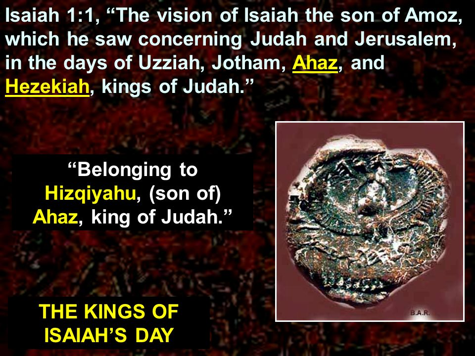 Isaiah 1:1, The vision of Isaiah the son of Amoz, which he saw concerning Judah and Jerusalem, in the days of Uzziah, Jotham, Ahaz, and Hezekiah, king
