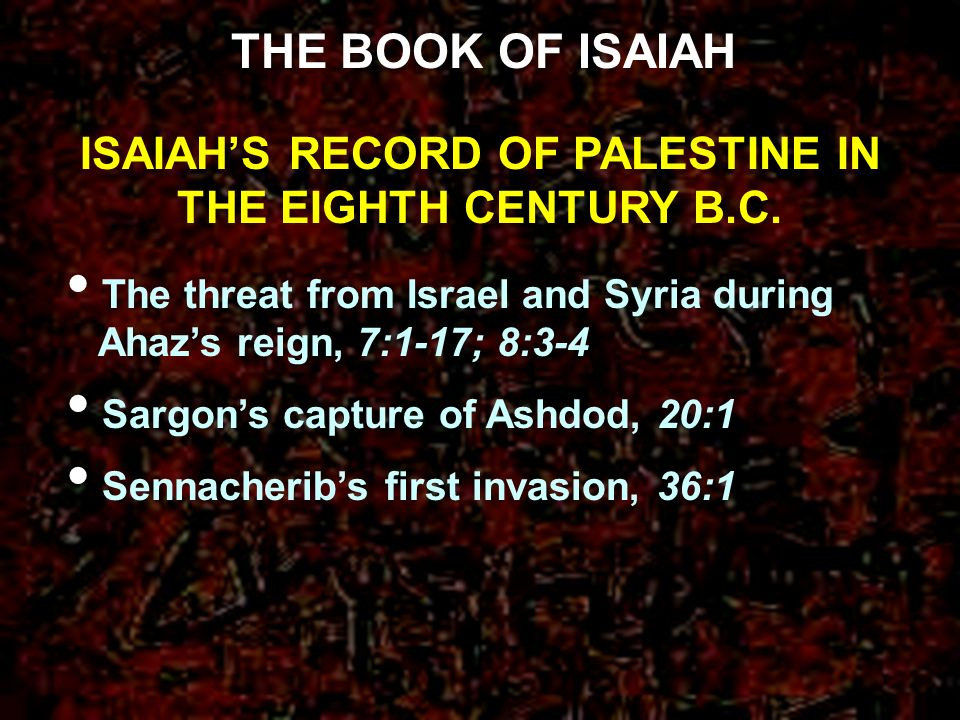 ISAIAHS RECORD OF PALESTINE IN THE EIGHTH CENTURY B.C. THE BOOK OF ISAIAH The threat from Israel and Syria during Ahazs reign, 7:1-17; 8:3-4 Sargons c