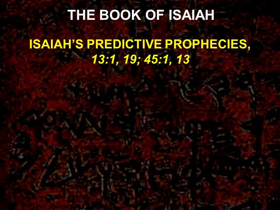 ISAIAHS PREDICTIVE PROPHECIES, 13:1, 19; 45:1, 13 THE BOOK OF ISAIAH