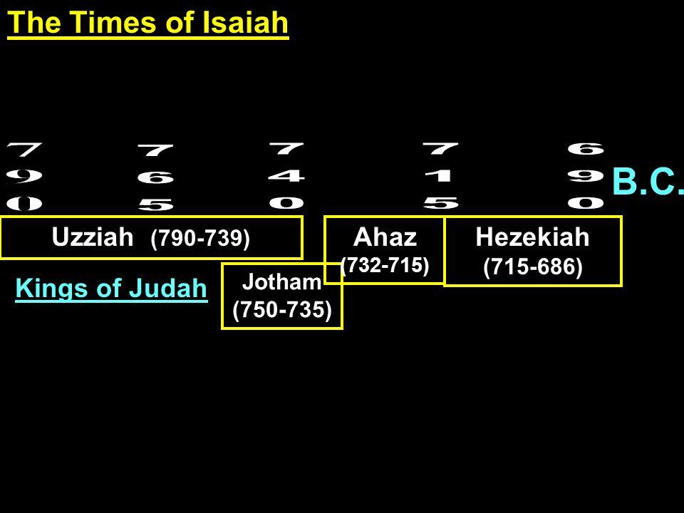 B.C. Uzziah (790-739) Jotham (750-735) Ahaz (732-715) Hezekiah (715-686) Kings of Judah The Times of Isaiah