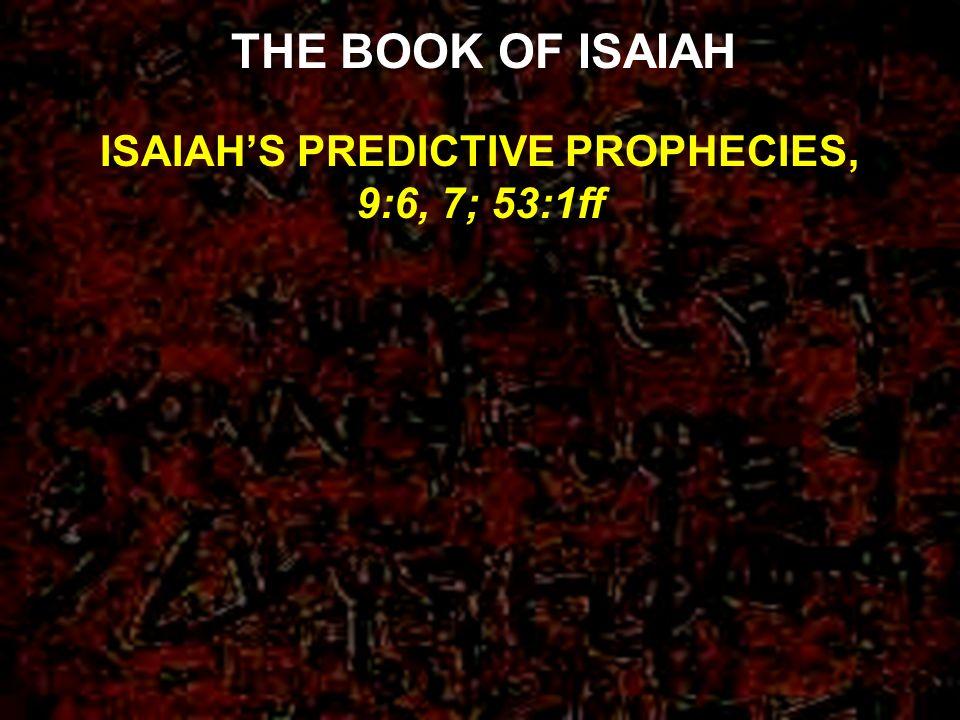 ISAIAHS PREDICTIVE PROPHECIES, 9:6, 7; 53:1ff THE BOOK OF ISAIAH