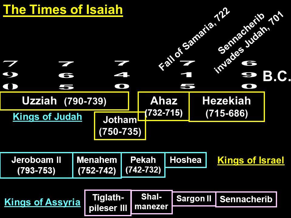 B.C. Uzziah (790-739) Jotham (750-735) Ahaz (732-715) Hezekiah (715-686) Jeroboam II (793-753) Menahem (752-742) Pekah (742-732) Hoshea Tiglath- piles