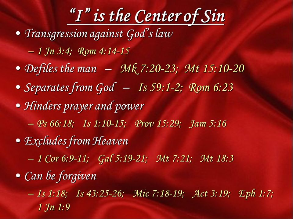 I is the Center of Sin Transgression against Gods lawTransgression against Gods law –1 Jn 3:4; Rom 4:14-15 Defiles the man – Mk 7:20-23; Mt 15:10-20Defiles the man – Mk 7:20-23; Mt 15:10-20 Separates from God – Is 59:1-2; Rom 6:23Separates from God – Is 59:1-2; Rom 6:23 Hinders prayer and powerHinders prayer and power –Ps 66:18; Is 1:10-15; Prov 15:29; Jam 5:16 Excludes from HeavenExcludes from Heaven –1 Cor 6:9-11; Gal 5:19-21; Mt 7:21; Mt 18:3 Can be forgivenCan be forgiven –Is 1:18; Is 43:25-26; Mic 7:18-19; Act 3:19; Eph 1:7; 1 Jn 1:9