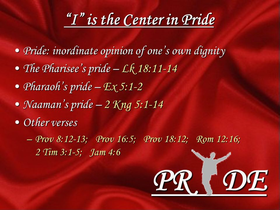 I is the Center in Pride Pride: inordinate opinion of ones own dignityPride: inordinate opinion of ones own dignity The Pharisees pride – Lk 18:11-14The Pharisees pride – Lk 18:11-14 Pharaohs pride – Ex 5:1-2Pharaohs pride – Ex 5:1-2 Naamans pride – 2 Kng 5:1-14Naamans pride – 2 Kng 5:1-14 Other versesOther verses –Prov 8:12-13; Prov 16:5; Prov 18:12; Rom 12:16; 2 Tim 3:1-5; Jam 4:6 PR DE