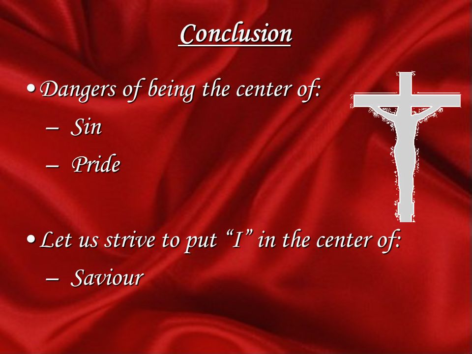 Conclusion Dangers of being the center of:Dangers of being the center of: – Sin – Pride Let us strive to put I in the center of:Let us strive to put I in the center of: – Saviour