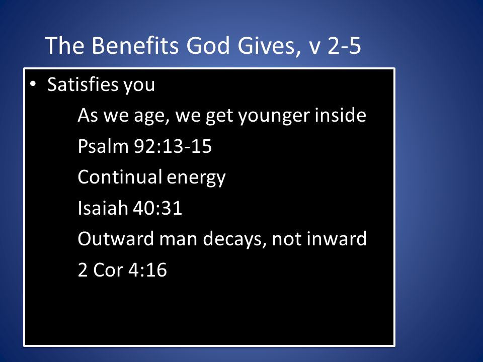 The Benefits God Gives, v 2-5 Satisfies you As we age, we get younger inside Psalm 92:13-15 Continual energy Isaiah 40:31 Outward man decays, not inward 2 Cor 4:16 Satisfies you As we age, we get younger inside Psalm 92:13-15 Continual energy Isaiah 40:31 Outward man decays, not inward 2 Cor 4:16