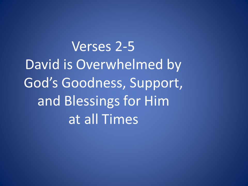 Verses 2-5 David is Overwhelmed by Gods Goodness, Support, and Blessings for Him at all Times