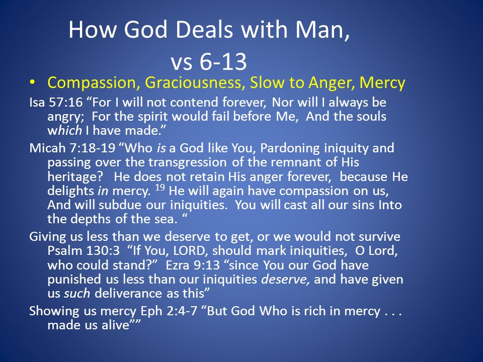 How God Deals with Man, vs 6-13 Compassion, Graciousness, Slow to Anger, Mercy Isa 57:16 For I will not contend forever, Nor will I always be angry; For the spirit would fail before Me, And the souls which I have made.