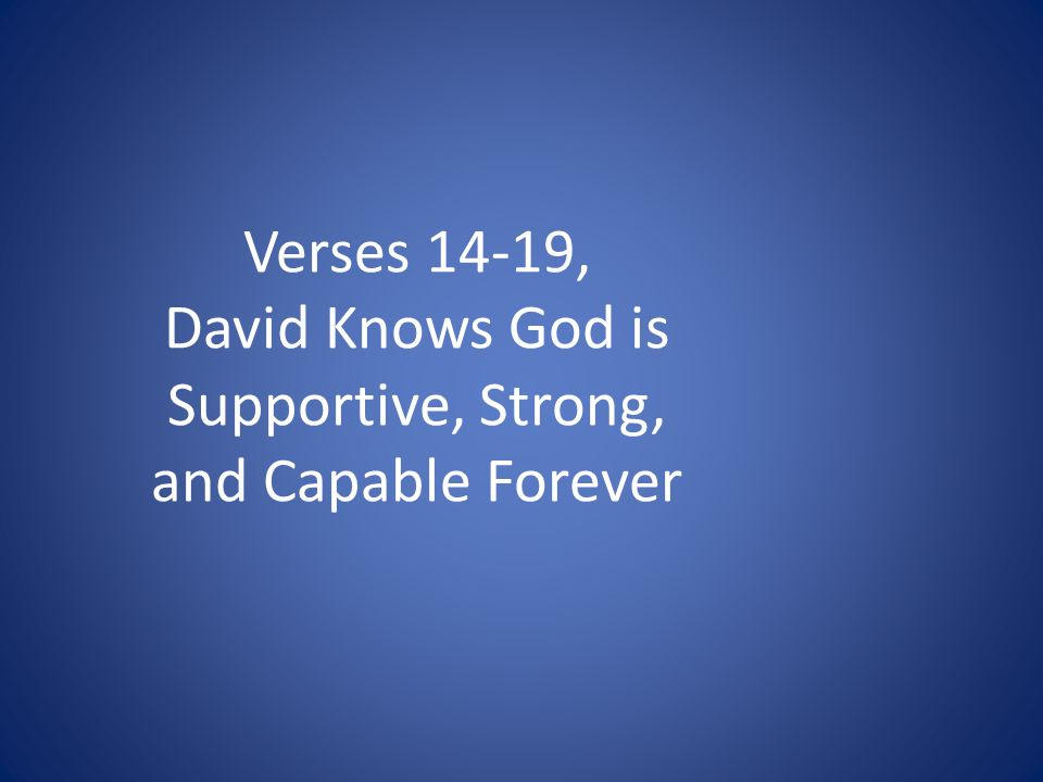 Verses 14-19, David Knows God is Supportive, Strong, and Capable Forever