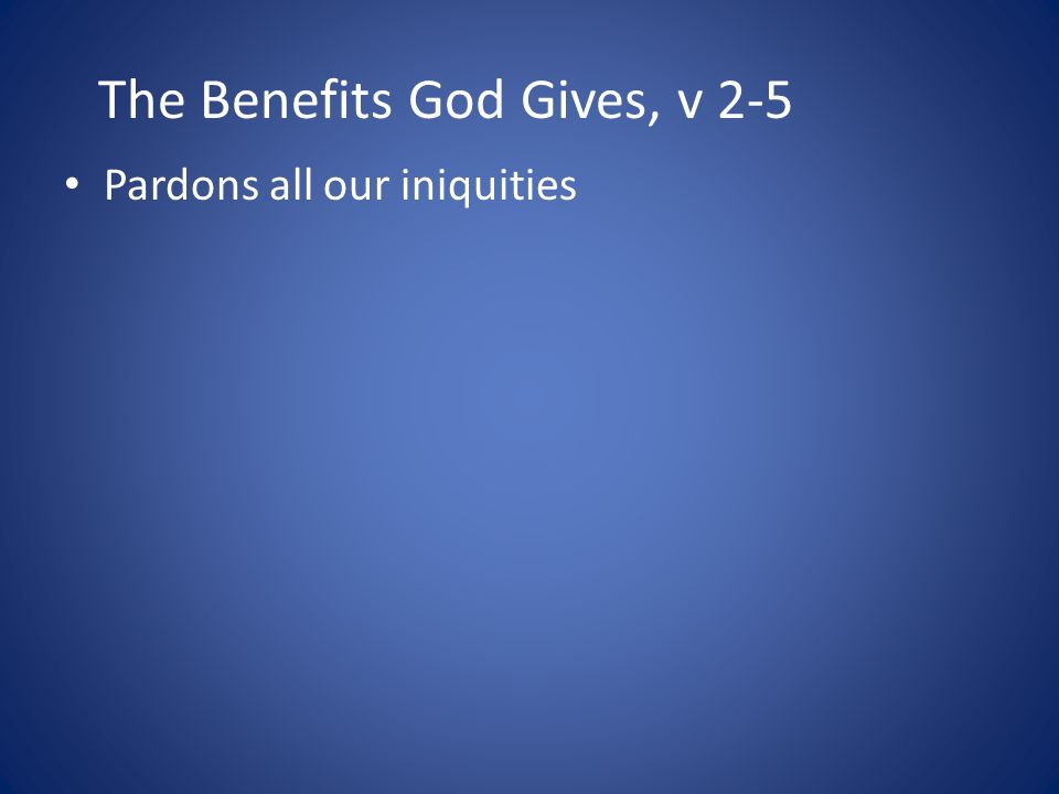 The Benefits God Gives, v 2-5 Pardons all our iniquities