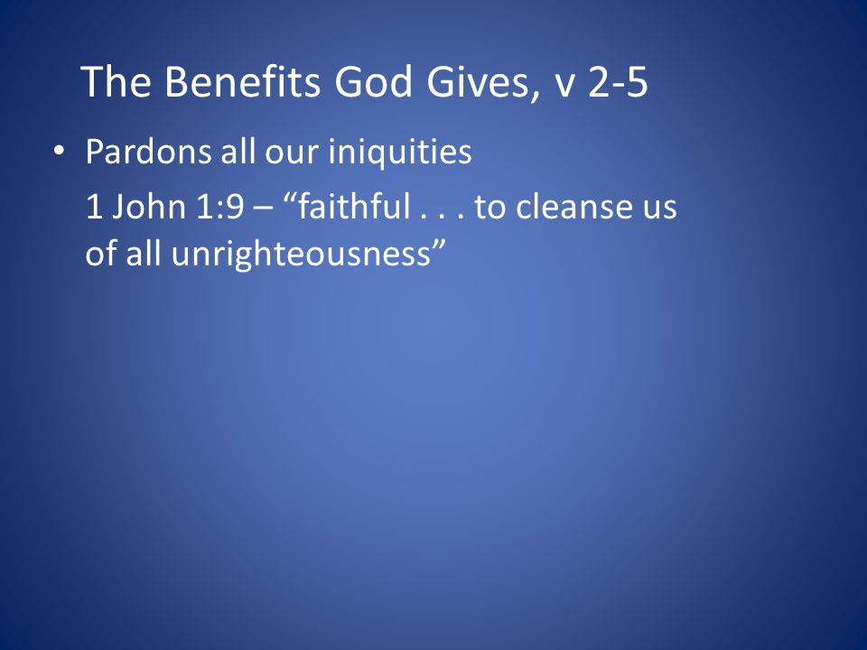The Benefits God Gives, v 2-5 Pardons all our iniquities 1 John 1:9 – faithful...