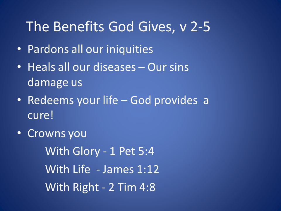The Benefits God Gives, v 2-5 Pardons all our iniquities Heals all our diseases – Our sins damage us Redeems your life – God provides a cure.