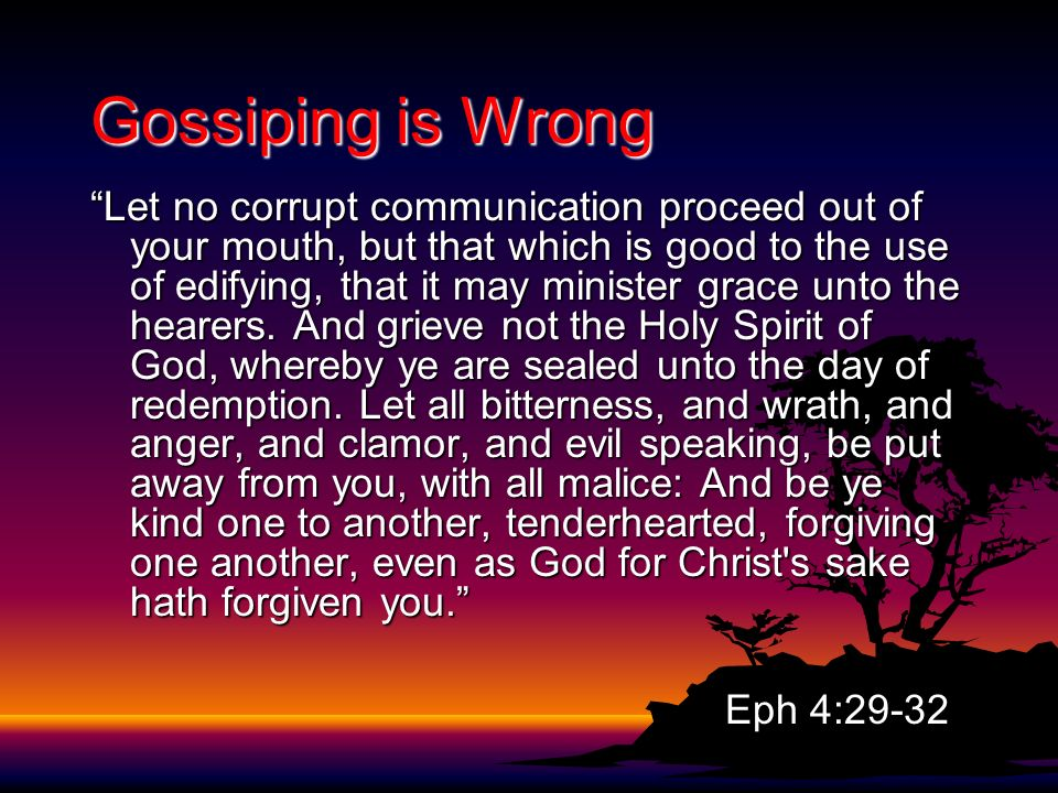 Gossiping is Wrong Let no corrupt communication proceed out of your mouth, but that which is good to the use of edifying, that it may minister grace unto the hearers.