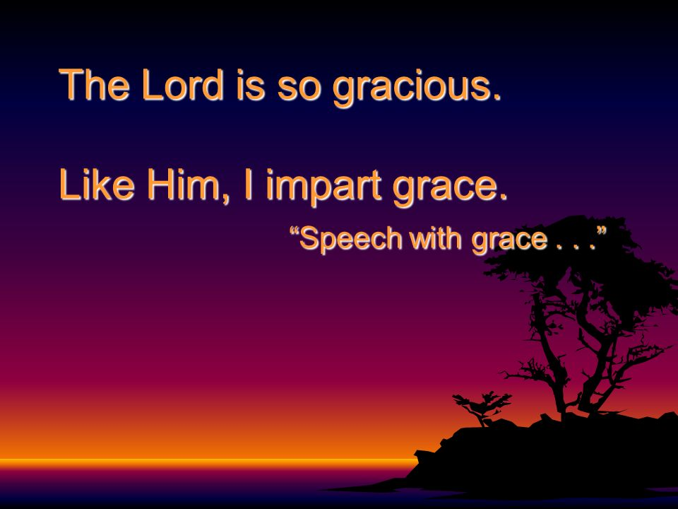 The Lord is so gracious. Like Him, I impart grace.