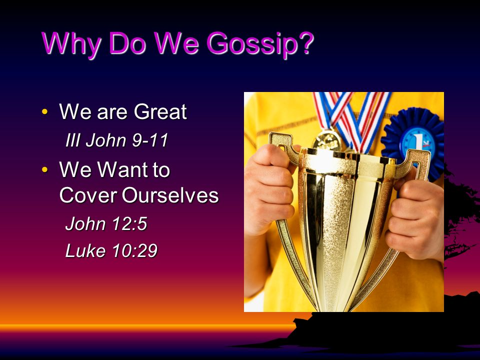 Why Do We Gossip? We are GreatWe are Great III John 9-11 We Want to Cover OurselvesWe Want to Cover Ourselves John 12:5 Luke 10:29