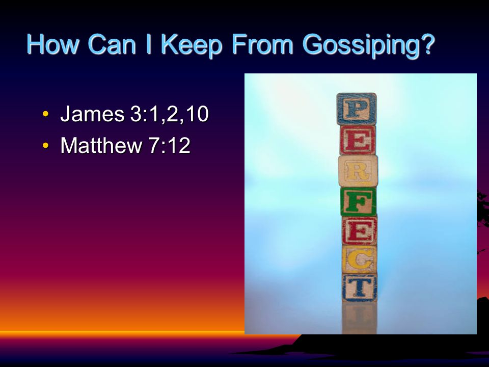How Can I Keep From Gossiping James 3:1,2,10James 3:1,2,10 Matthew 7:12Matthew 7:12
