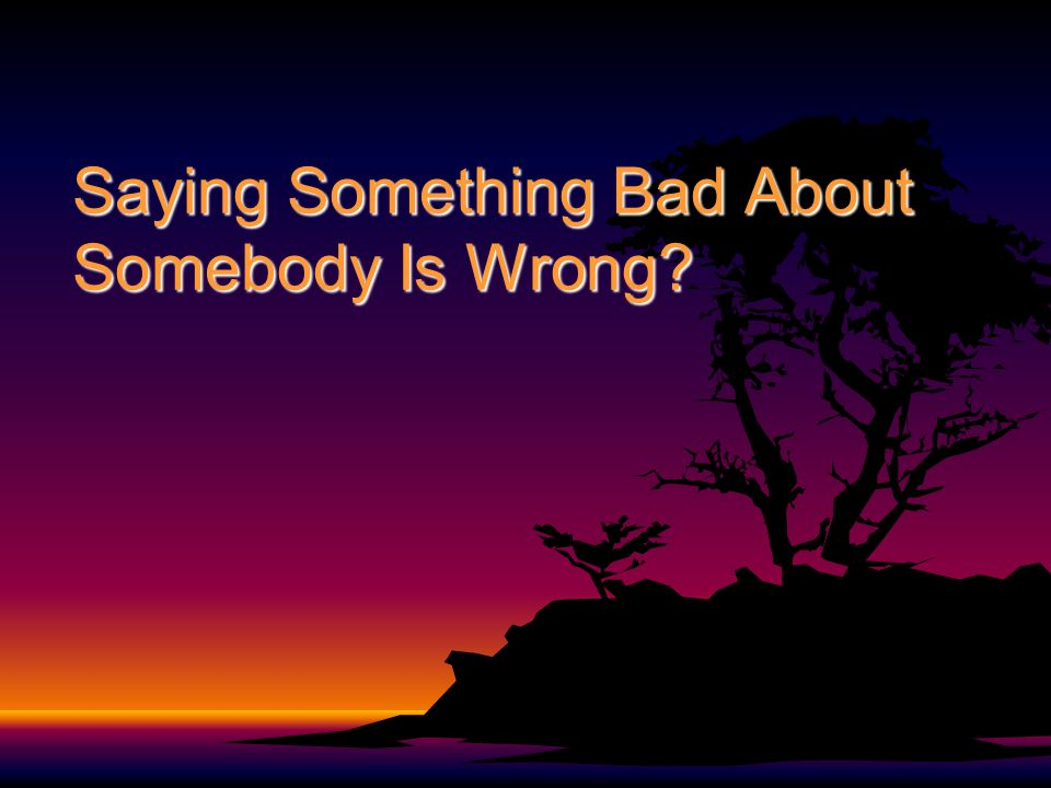 Saying Something Bad About Somebody Is Wrong