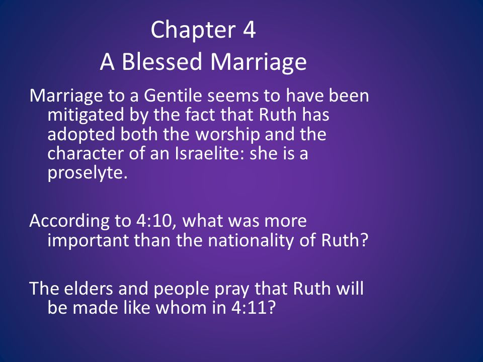 Chapter 4 A Blessed Marriage Marriage to a Gentile seems to have been mitigated by the fact that Ruth has adopted both the worship and the character of an Israelite: she is a proselyte.