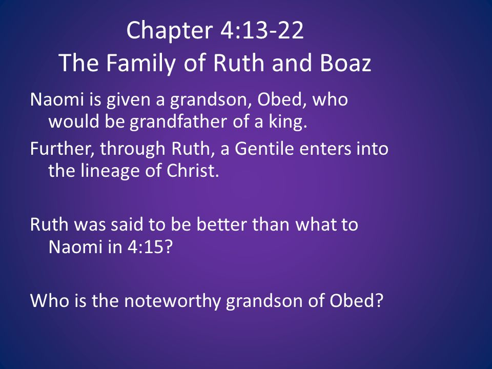 Chapter 4:13-22 The Family of Ruth and Boaz Naomi is given a grandson, Obed, who would be grandfather of a king.
