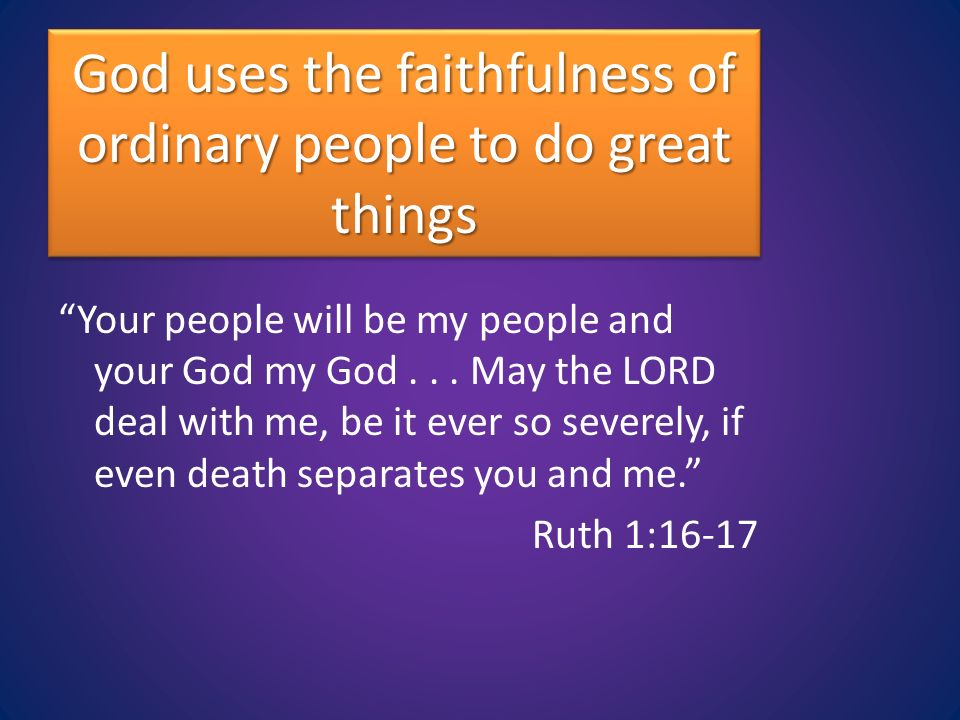 God uses the faithfulness of ordinary people to do great things Your people will be my people and your God my God...