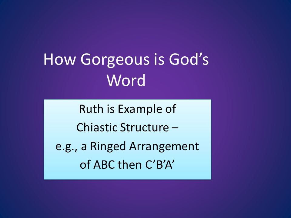 How Gorgeous is Gods Word Ruth is Example of Chiastic Structure – e.g., a Ringed Arrangement of ABC then CBA Ruth is Example of Chiastic Structure – e.g., a Ringed Arrangement of ABC then CBA