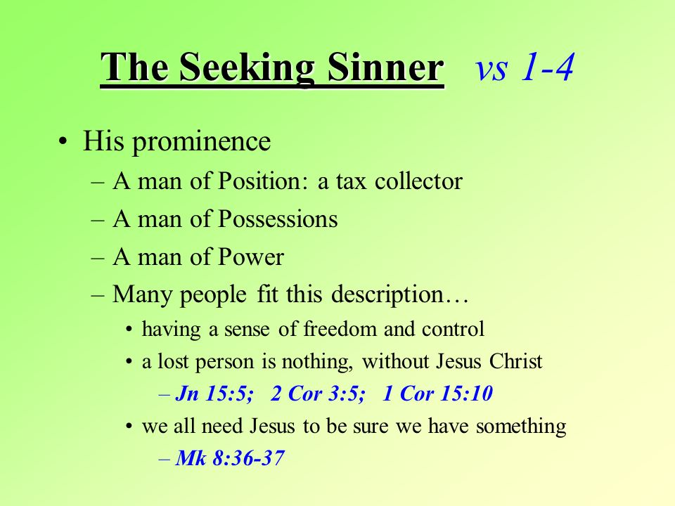 The Seeking Sinner The Seeking Sinner vs 1-4 His prominence –A man of Position: a tax collector –A man of Possessions –A man of Power –Many people fit this description… having a sense of freedom and control a lost person is nothing, without Jesus Christ –Jn 15:5; 2 Cor 3:5; 1 Cor 15:10 we all need Jesus to be sure we have something –Mk 8:36-37