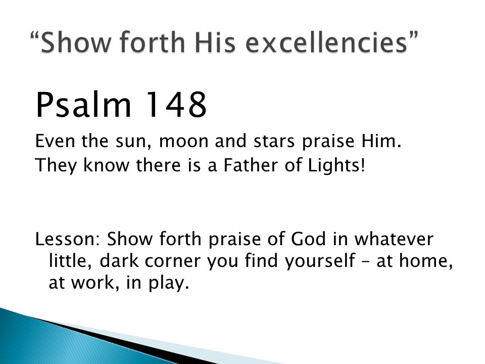 Psalm 148 Even the sun, moon and stars praise Him. They know there is a Father of Lights! Lesson: Show forth praise of God in whatever little, dark co