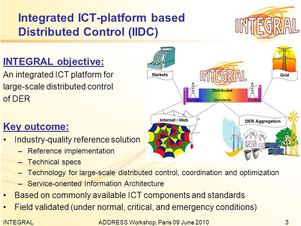 INTEGRALADDRESS Workshop, Paris 09 June Integrated ICT-platform based Distributed Control (IIDC) INTEGRAL objective: An integrated ICT platform for large-scale distributed control of DER Key outcome: Industry-quality reference solution –Reference implementation –Technical specs –Technology for large-scale distributed control, coordination and optimization –Service-oriented Information Architecture Based on commonly available ICT components and standards Field validated (under normal, critical, and emergency conditions)