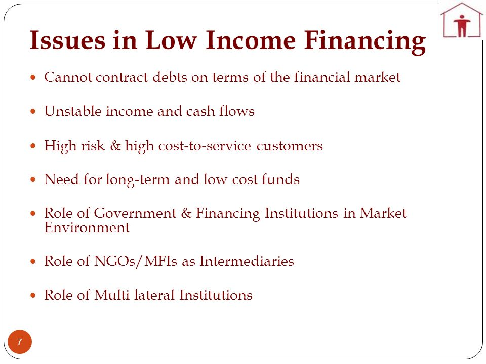 Issues in Low Income Financing 7 Cannot contract debts on terms of the financial market Unstable income and cash flows High risk & high cost-to-servic