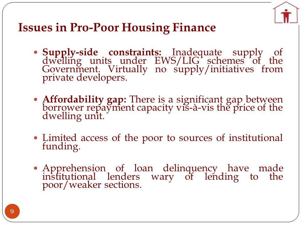 Issues in Pro-Poor Housing Finance 9 Supply-side constraints: Inadequate supply of dwelling units under EWS/LIG schemes of the Government. Virtually n