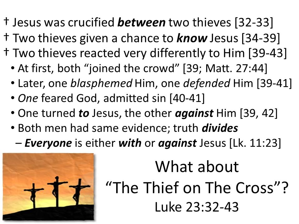 What about The Thief on The Cross? Luke 23:32-43 Jesus was crucified between two thieves [32-33] At first, both joined the crowd [39; Matt. 27:44] Two