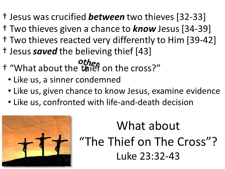 What about The Thief on The Cross? Luke 23:32-43 Jesus was crucified between two thieves [32-33] Two thieves given a chance to know Jesus [34-39] Two