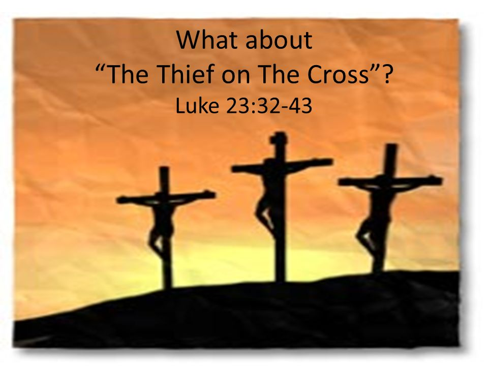 What about The Thief on The Cross? Luke 23:32-43