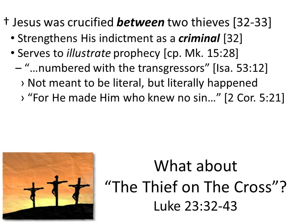 What about The Thief on The Cross? Luke 23:32-43 Jesus was crucified between two thieves [32-33] Strengthens His indictment as a criminal [32] – …numb