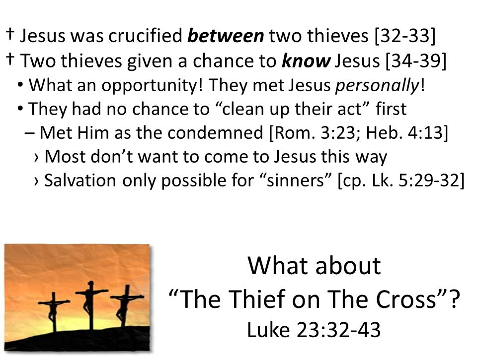What about The Thief on The Cross? Luke 23:32-43 Jesus was crucified between two thieves [32-33] – Met Him as the condemned [Rom. 3:23; Heb. 4:13] Wha