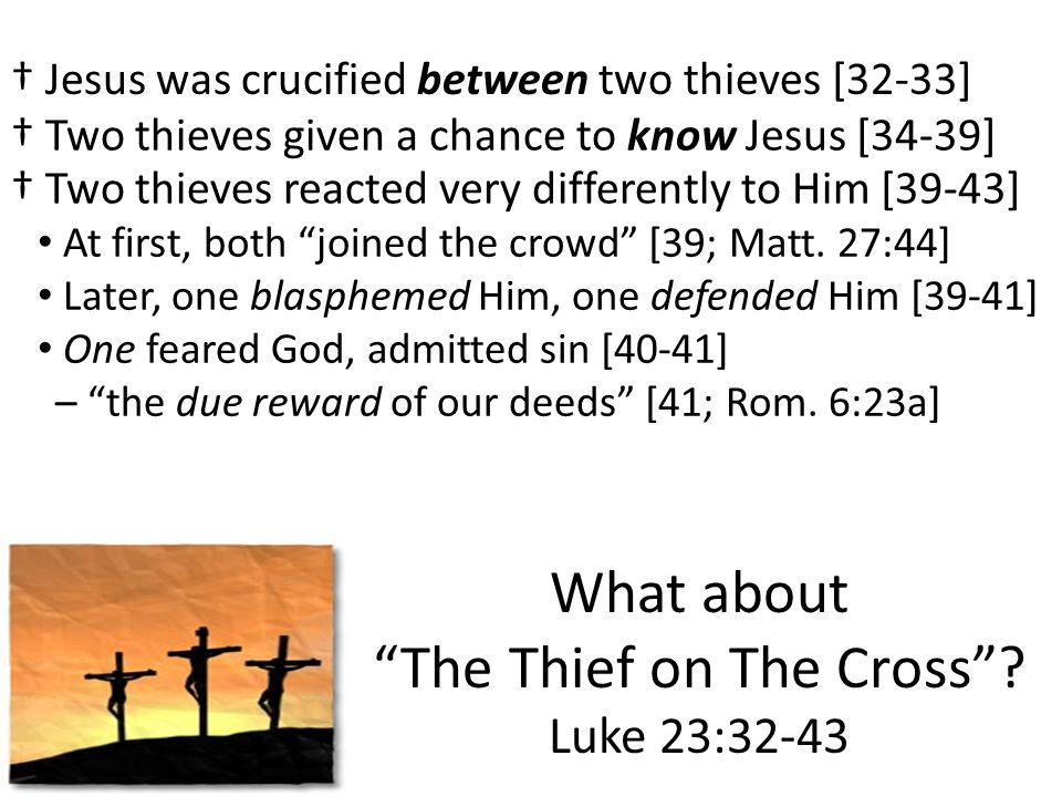 What about The Thief on The Cross? Luke 23:32-43 Jesus was crucified between two thieves [32-33] – the due reward of our deeds [41; Rom. 6:23a] At fir