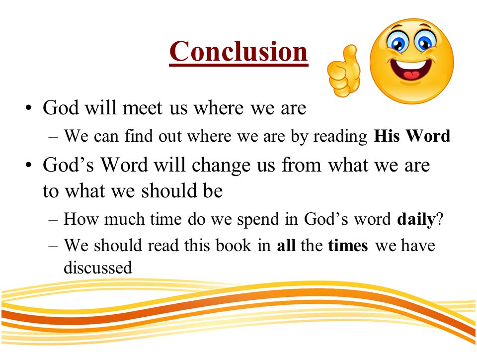 Conclusion God will meet us where we are –We can find out where we are by reading His Word Gods Word will change us from what we are to what we should be –How much time do we spend in Gods word daily.