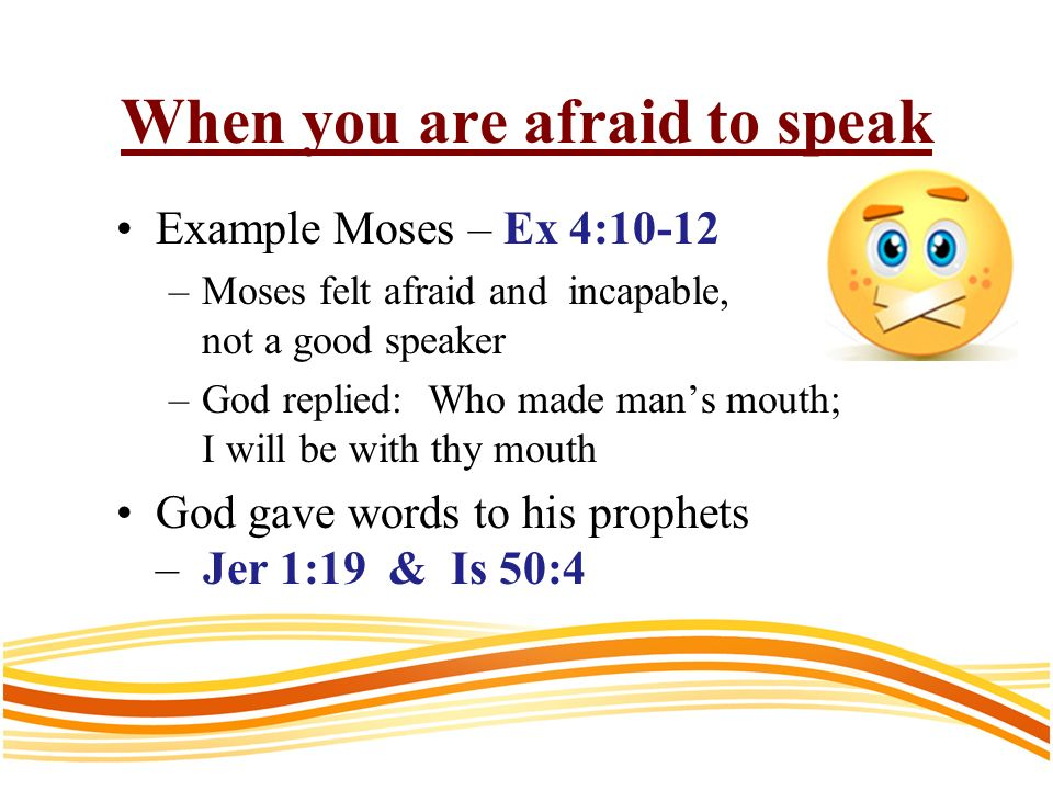 When you are afraid to speak Example Moses – Ex 4:10-12 –Moses felt afraid and incapable, not a good speaker –God replied: Who made mans mouth; I will be with thy mouth God gave words to his prophets – Jer 1:19 & Is 50:4