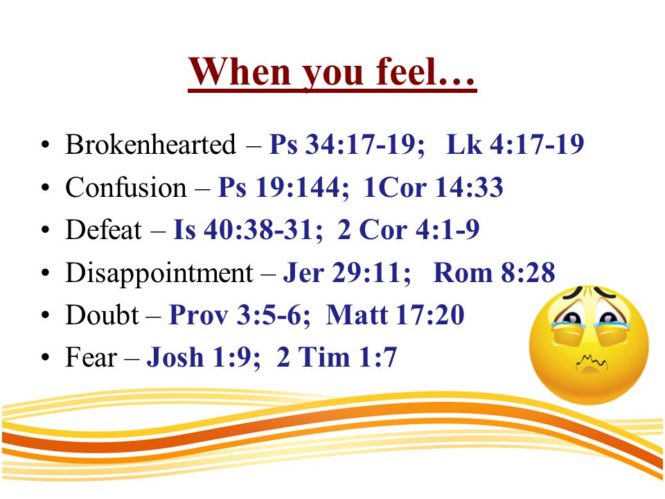 When you feel… Brokenhearted – Ps 34:17-19; Lk 4:17-19 Confusion – Ps 19:144; 1Cor 14:33 Defeat – Is 40:38-31; 2 Cor 4:1-9 Disappointment – Jer 29:11; Rom 8:28 Doubt – Prov 3:5-6; Matt 17:20 Fear – Josh 1:9; 2 Tim 1:7