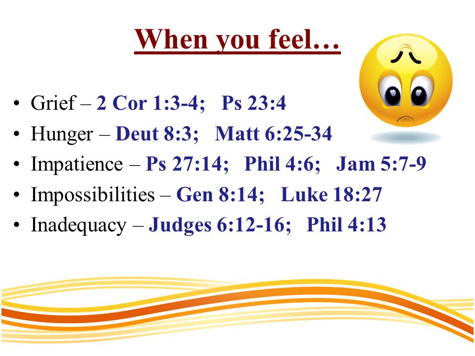 When you feel… Grief – 2 Cor 1:3-4; Ps 23:4 Hunger – Deut 8:3; Matt 6:25-34 Impatience – Ps 27:14; Phil 4:6; Jam 5:7-9 Impossibilities – Gen 8:14; Luke 18:27 Inadequacy – Judges 6:12-16; Phil 4:13