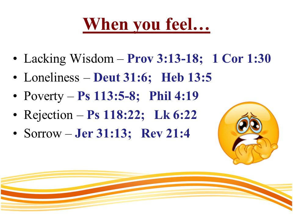 When you feel… Lacking Wisdom – Prov 3:13-18; 1 Cor 1:30 Loneliness – Deut 31:6; Heb 13:5 Poverty – Ps 113:5-8; Phil 4:19 Rejection – Ps 118:22; Lk 6:22 Sorrow – Jer 31:13; Rev 21:4