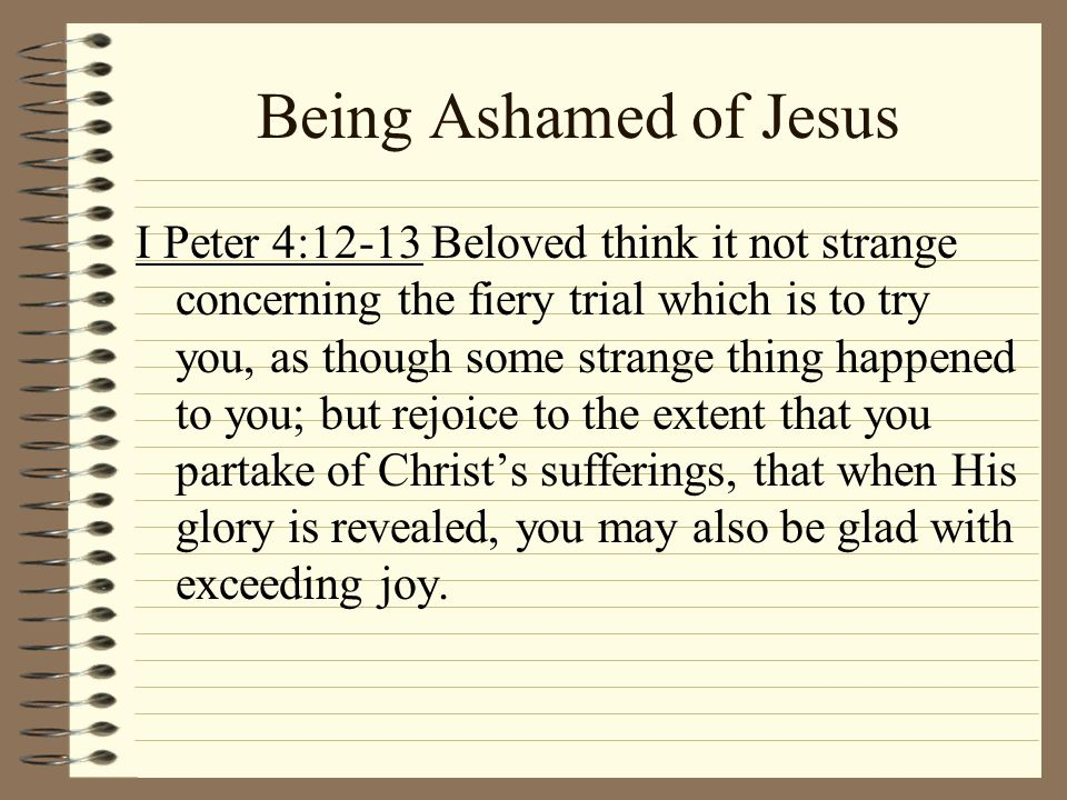 Being Ashamed of Jesus I Peter 4:12-13 Beloved think it not strange concerning the fiery trial which is to try you, as though some strange thing happe
