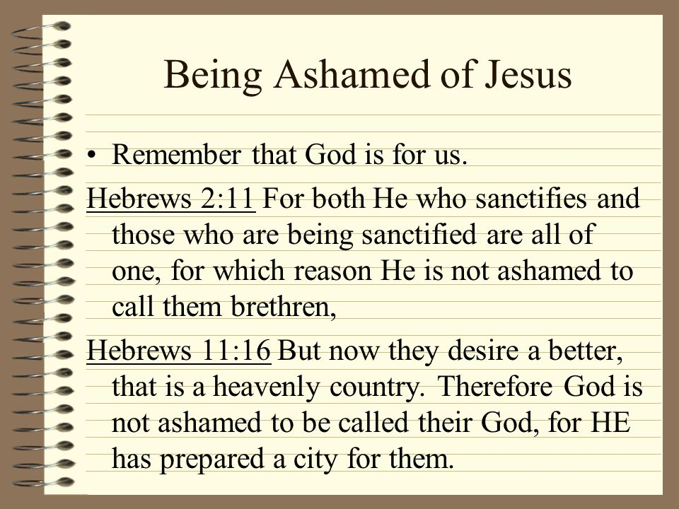 Being Ashamed of Jesus Remember that God is for us. Hebrews 2:11 For both He who sanctifies and those who are being sanctified are all of one, for whi