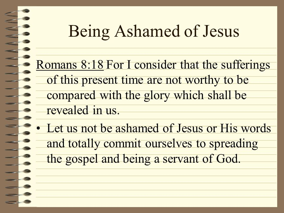 Being Ashamed of Jesus Romans 8:18 For I consider that the sufferings of this present time are not worthy to be compared with the glory which shall be