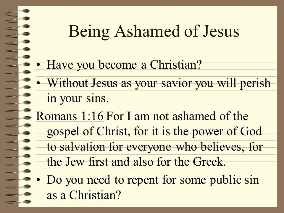 Being Ashamed of Jesus Have you become a Christian? Without Jesus as your savior you will perish in your sins. Romans 1:16 For I am not ashamed of the
