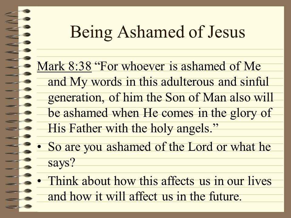 Mark 8:38 For whoever is ashamed of Me and My words in this adulterous and sinful generation, of him the Son of Man also will be ashamed when He comes
